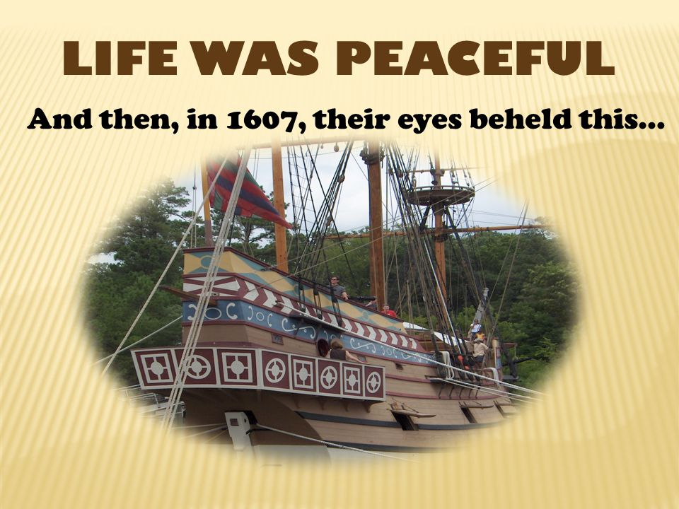 LIFE WAS PEACEFUL And then, in 1607, their eyes beheld this…