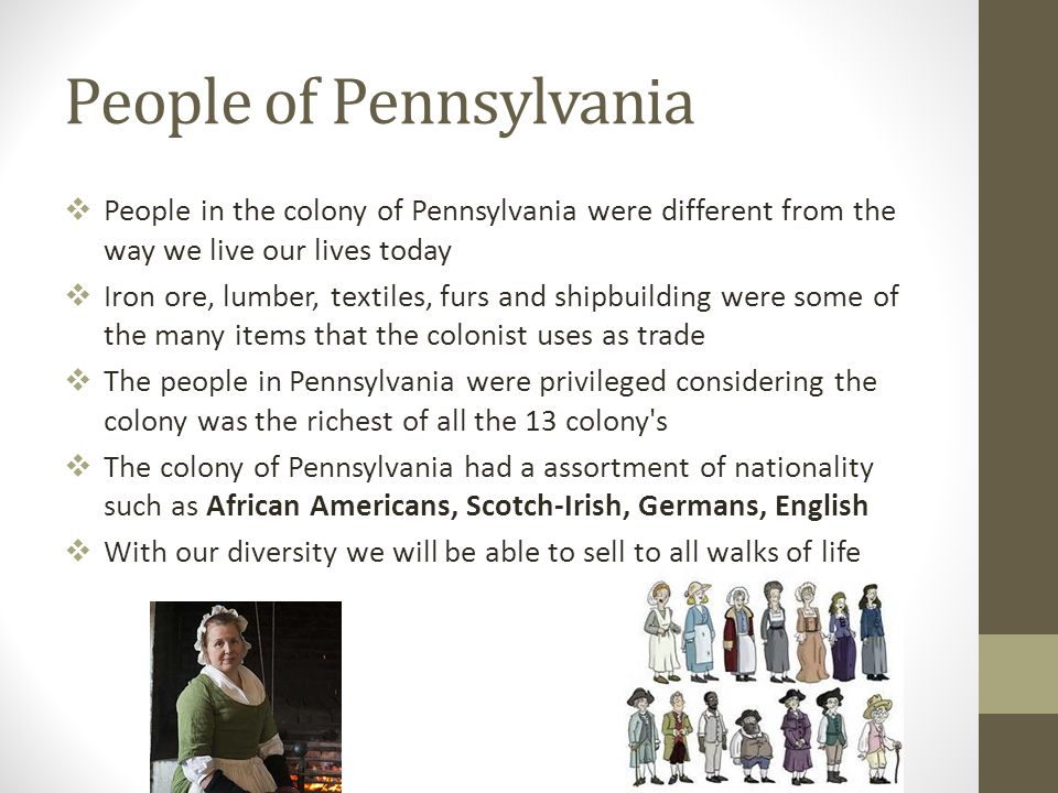 People of Pennsylvania  People in the colony of Pennsylvania were different from the way we live our lives today  Iron ore, lumber, textiles, furs a