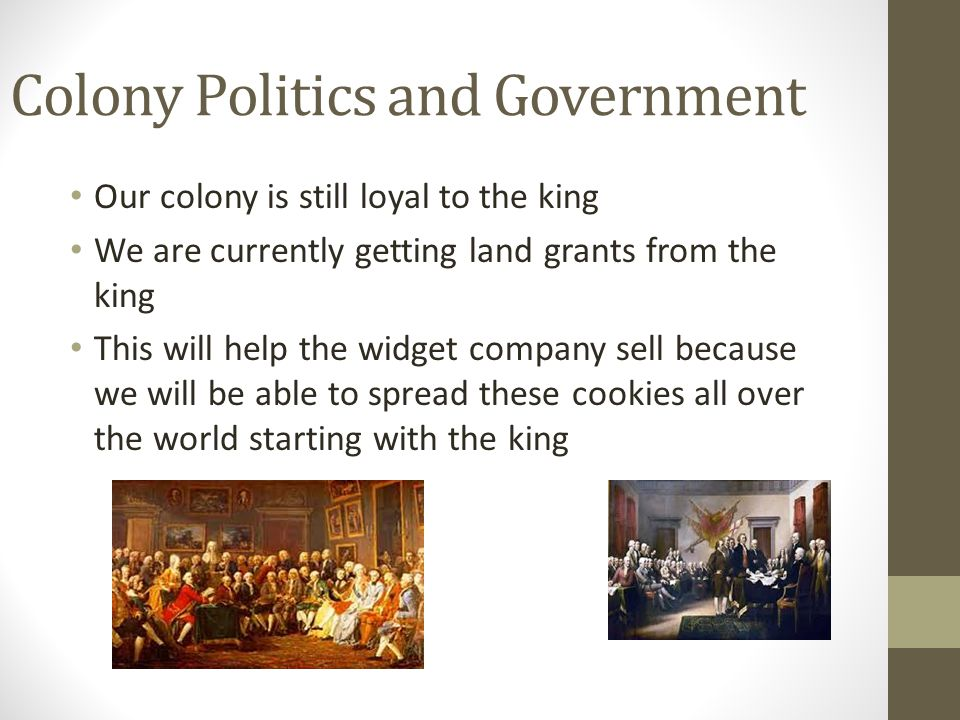 Colony Politics and Government Our colony is still loyal to the king We are currently getting land grants from the king This will help the widget comp