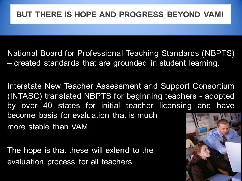 National Board for Professional Teaching Standards (NBPTS) – created standards that are grounded in student learning.