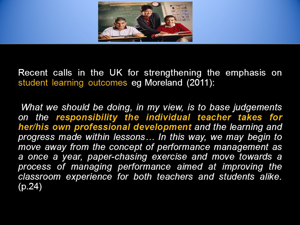 Recent calls in the UK for strengthening the emphasis on student learning outcomes eg Moreland (2011): What we should be doing, in my view, is to base judgements on the responsibility the individual teacher takes for her/his own professional development and the learning and progress made within lessons… In this way, we may begin to move away from the concept of performance management as a once a year, paper-chasing exercise and move towards a process of managing performance aimed at improving the classroom experience for both teachers and students alike.