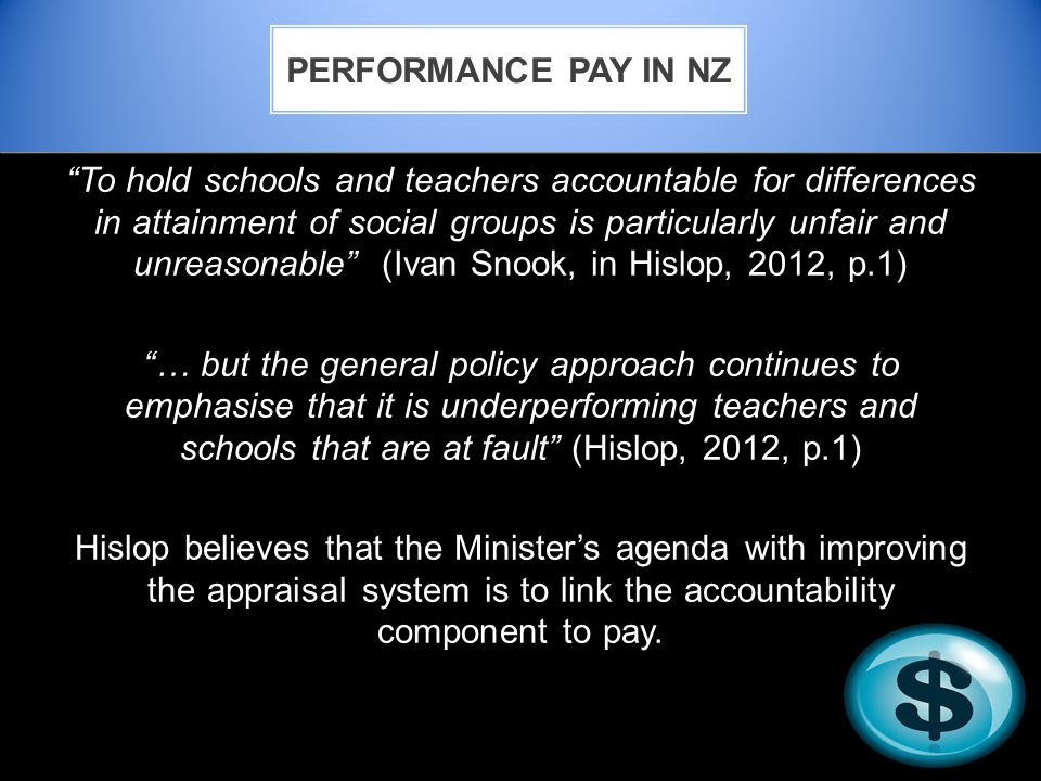 To hold schools and teachers accountable for differences in attainment of social groups is particularly unfair and unreasonable (Ivan Snook, in Hislop, 2012, p.1) … but the general policy approach continues to emphasise that it is underperforming teachers and schools that are at fault (Hislop, 2012, p.1) Hislop believes that the Minister's agenda with improving the appraisal system is to link the accountability component to pay.