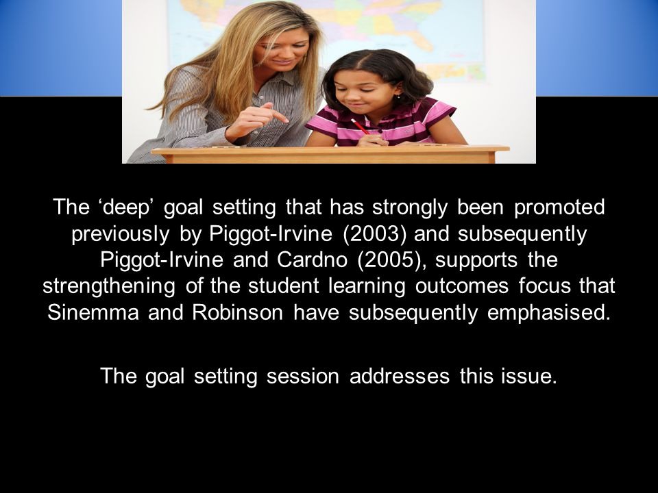 The 'deep' goal setting that has strongly been promoted previously by Piggot-Irvine (2003) and subsequently Piggot-Irvine and Cardno (2005), supports the strengthening of the student learning outcomes focus that Sinemma and Robinson have subsequently emphasised.