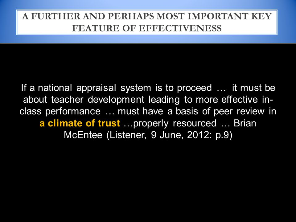 If a national appraisal system is to proceed … it must be about teacher development leading to more effective in- class performance … must have a basis of peer review in a climate of trust …properly resourced … Brian McEntee (Listener, 9 June, 2012: p.9) A FURTHER AND PERHAPS MOST IMPORTANT KEY FEATURE OF EFFECTIVENESS