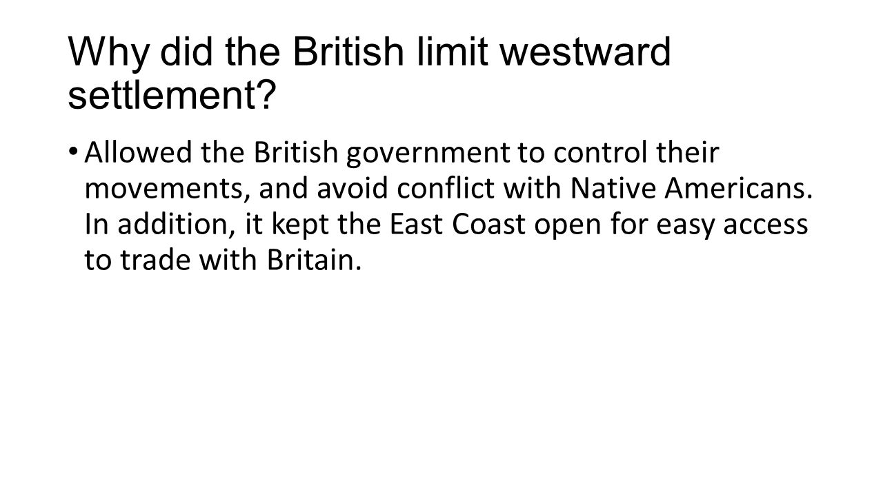 Why did the British limit westward settlement? Allowed the British government to control their movements, and avoid conflict with Native Americans. In