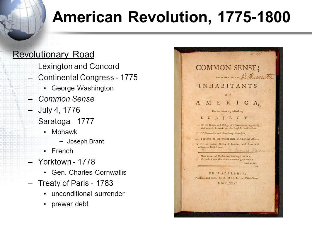 American Revolution, 1775-1800 Revolutionary Road –Lexington and Concord –Continental Congress - 1775 George Washington –Common Sense –July 4, 1776 –Saratoga - 1777 Mohawk –Joseph Brant French –Yorktown - 1778 Gen.