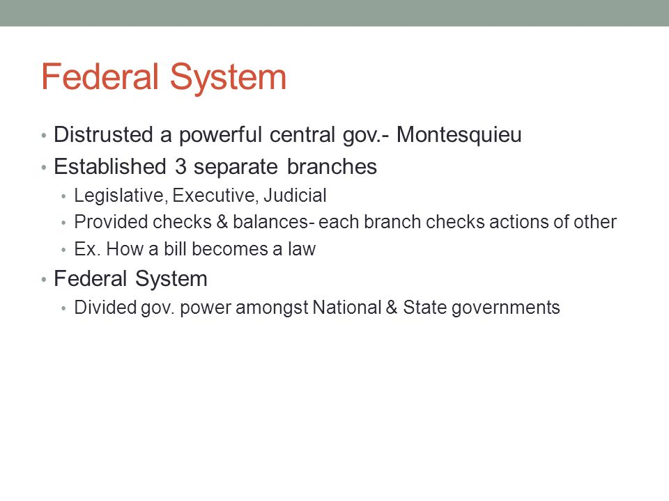 Federal System Distrusted a powerful central gov.- Montesquieu Established 3 separate branches Legislative, Executive, Judicial Provided checks & balances- each branch checks actions of other Ex.