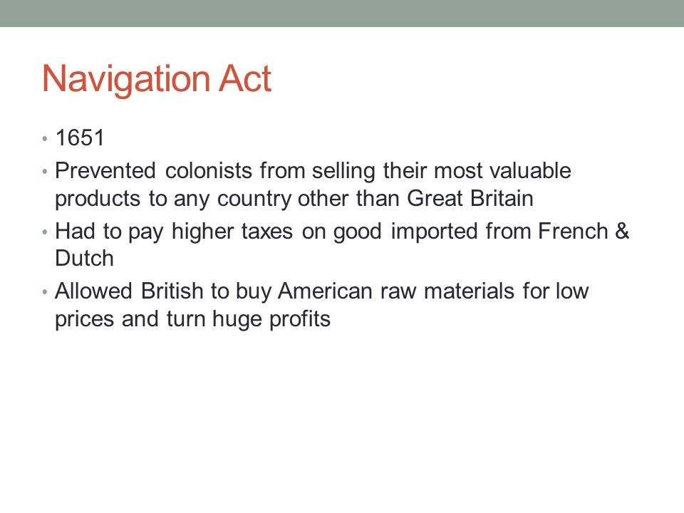 Navigation Act 1651 Prevented colonists from selling their most valuable products to any country other than Great Britain Had to pay higher taxes on good imported from French & Dutch Allowed British to buy American raw materials for low prices and turn huge profits