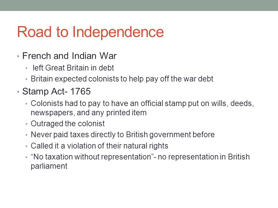 Road to Independence French and Indian War left Great Britain in debt Britain expected colonists to help pay off the war debt Stamp Act- 1765 Colonists had to pay to have an official stamp put on wills, deeds, newspapers, and any printed item Outraged the colonist Never paid taxes directly to British government before Called it a violation of their natural rights No taxation without representation - no representation in British parliament