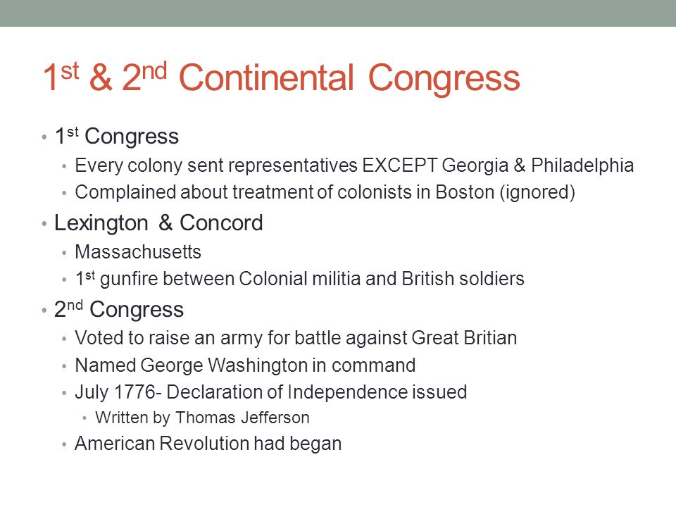 1 st & 2 nd Continental Congress 1 st Congress Every colony sent representatives EXCEPT Georgia & Philadelphia Complained about treatment of colonists in Boston (ignored) Lexington & Concord Massachusetts 1 st gunfire between Colonial militia and British soldiers 2 nd Congress Voted to raise an army for battle against Great Britian Named George Washington in command July 1776- Declaration of Independence issued Written by Thomas Jefferson American Revolution had began