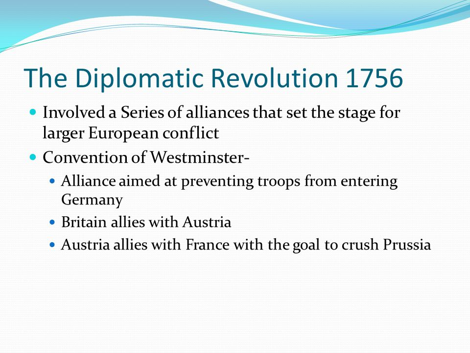 The Diplomatic Revolution 1756 Involved a Series of alliances that set the stage for larger European conflict Convention of Westminster- Alliance aime