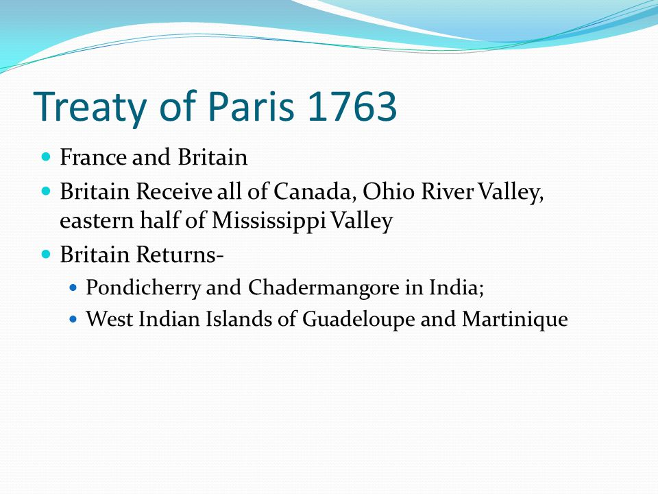 Treaty of Paris 1763 France and Britain Britain Receive all of Canada, Ohio River Valley, eastern half of Mississippi Valley Britain Returns- Pondiche