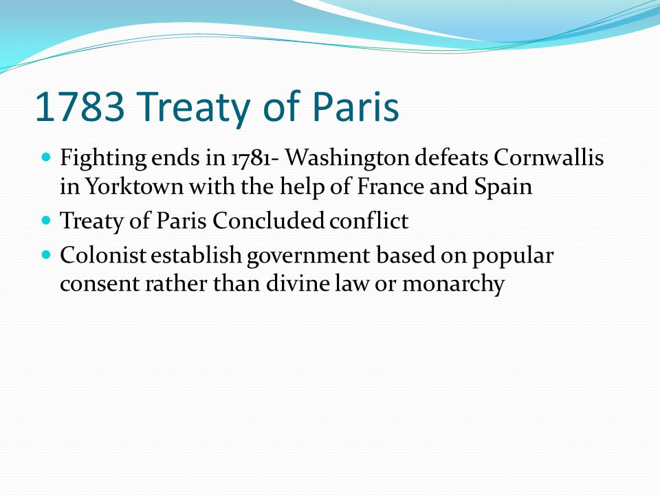 1783 Treaty of Paris Fighting ends in 1781- Washington defeats Cornwallis in Yorktown with the help of France and Spain Treaty of Paris Concluded conf
