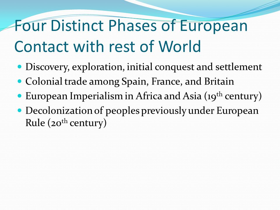 Four Distinct Phases of European Contact with rest of World Discovery, exploration, initial conquest and settlement Colonial trade among Spain, France