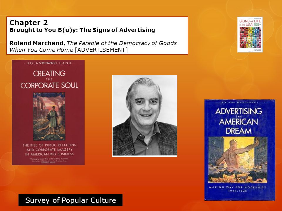 Survey of Popular Culture Chapter 2 Brought to You B(u)y: The Signs of Advertising Roland Marchand, The Parable of the Democracy of Goods When You Com