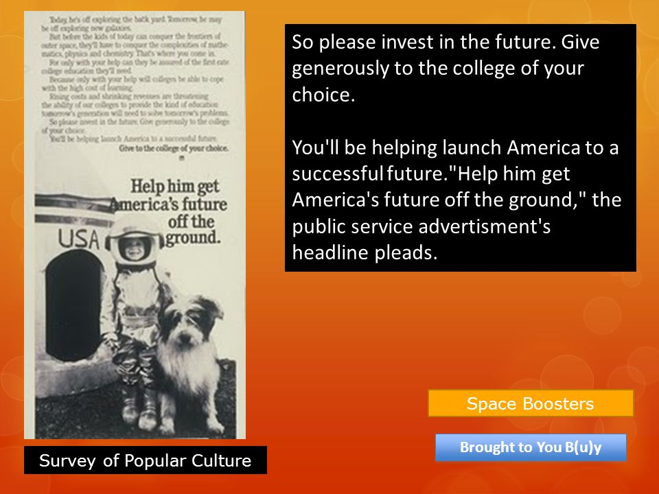 Space Boosters Brought to You B(u)y So please invest in the future. Give generously to the college of your choice. You'll be helping launch America to