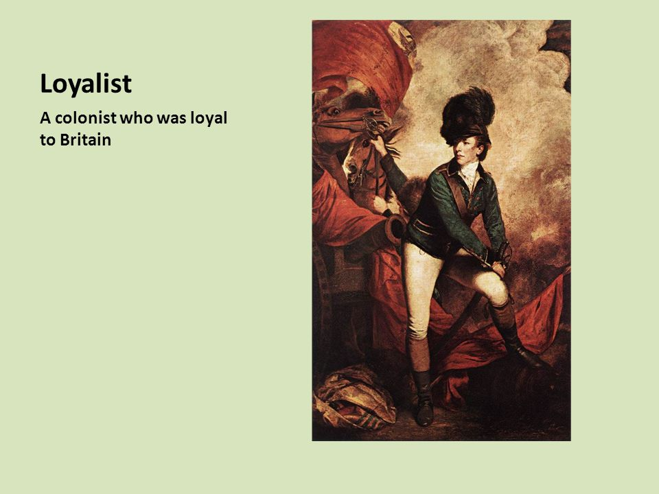 Loyalist A colonist who was loyal to Britain