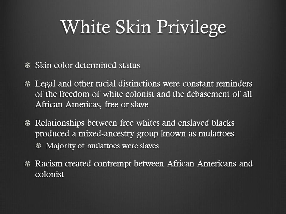 White Skin Privilege Skin color determined status Legal and other racial distinctions were constant reminders of the freedom of white colonist and the debasement of all African Americas, free or slave Relationships between free whites and enslaved blacks produced a mixed-ancestry group known as mulattoes Majority of mulattoes were slaves Racism created contrempt between African Americans and colonist