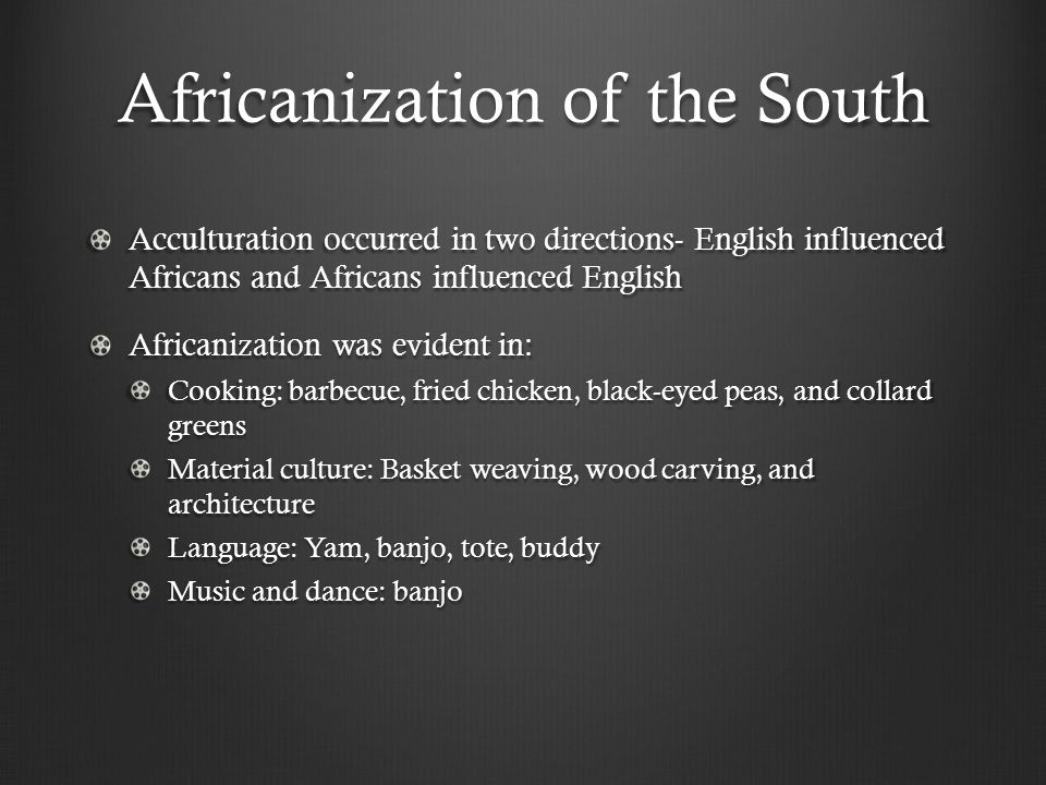 Africanization of the South Acculturation occurred in two directions- English influenced Africans and Africans influenced English Africanization was evident in: Cooking: barbecue, fried chicken, black-eyed peas, and collard greens Material culture: Basket weaving, wood carving, and architecture Language: Yam, banjo, tote, buddy Music and dance: banjo