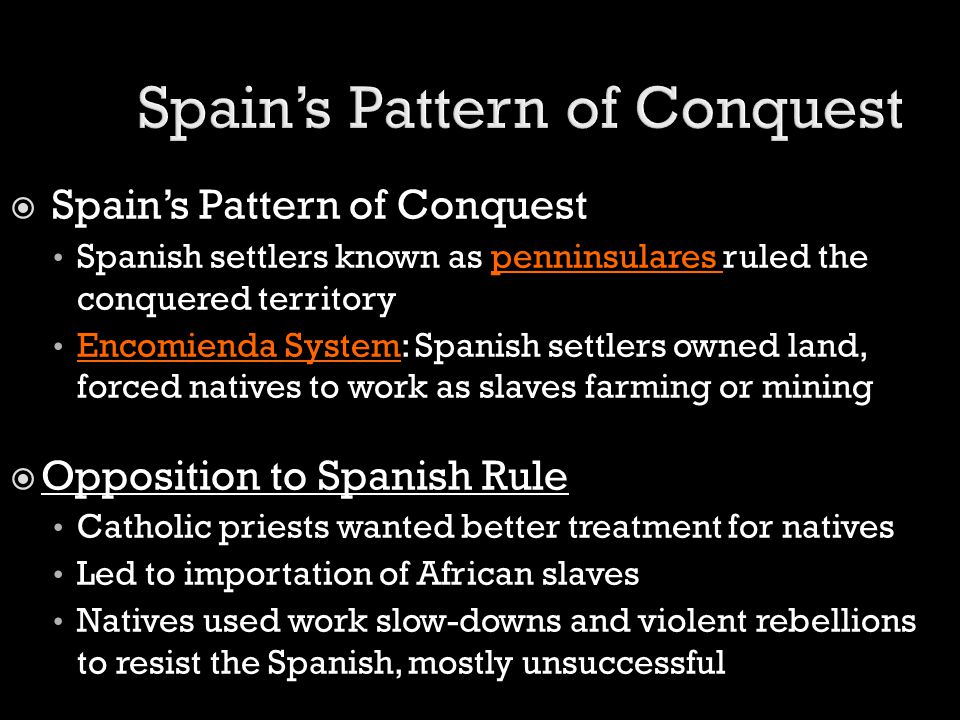  Spain's Pattern of Conquest Spanish settlers known as penninsulares ruled the conquered territory Encomienda System: Spanish settlers owned land, fo