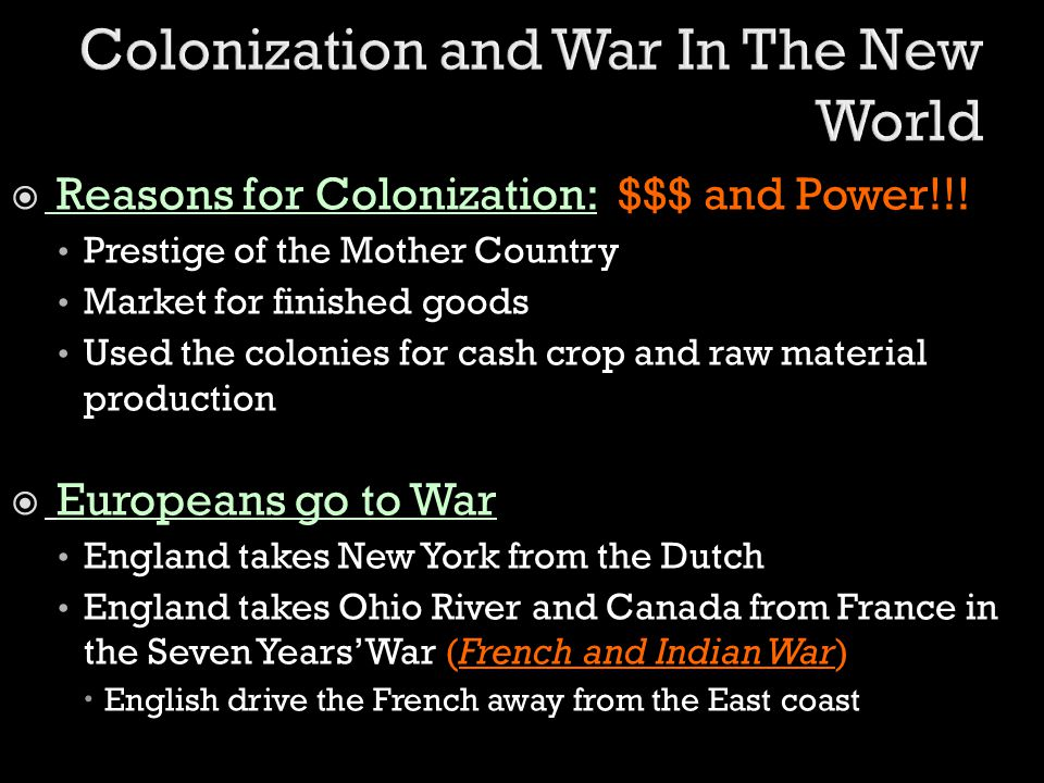  Reasons for Colonization: $$$ and Power!!! Prestige of the Mother Country Market for finished goods Used the colonies for cash crop and raw material