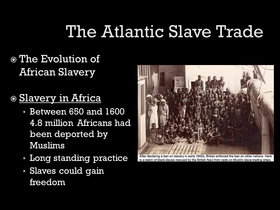  The Evolution of African Slavery  Slavery in Africa Between 650 and 1600 4.8 million Africans had been deported by Muslims Long standing practice S