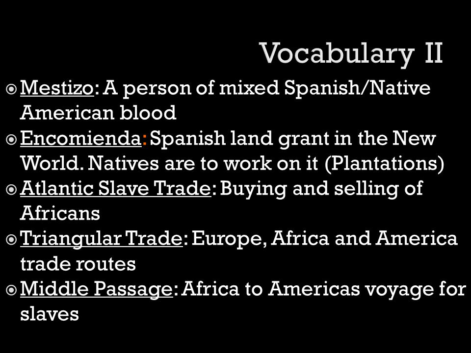  Mestizo: A person of mixed Spanish/Native American blood  Encomienda: Spanish land grant in the New World. Natives are to work on it (Plantations)