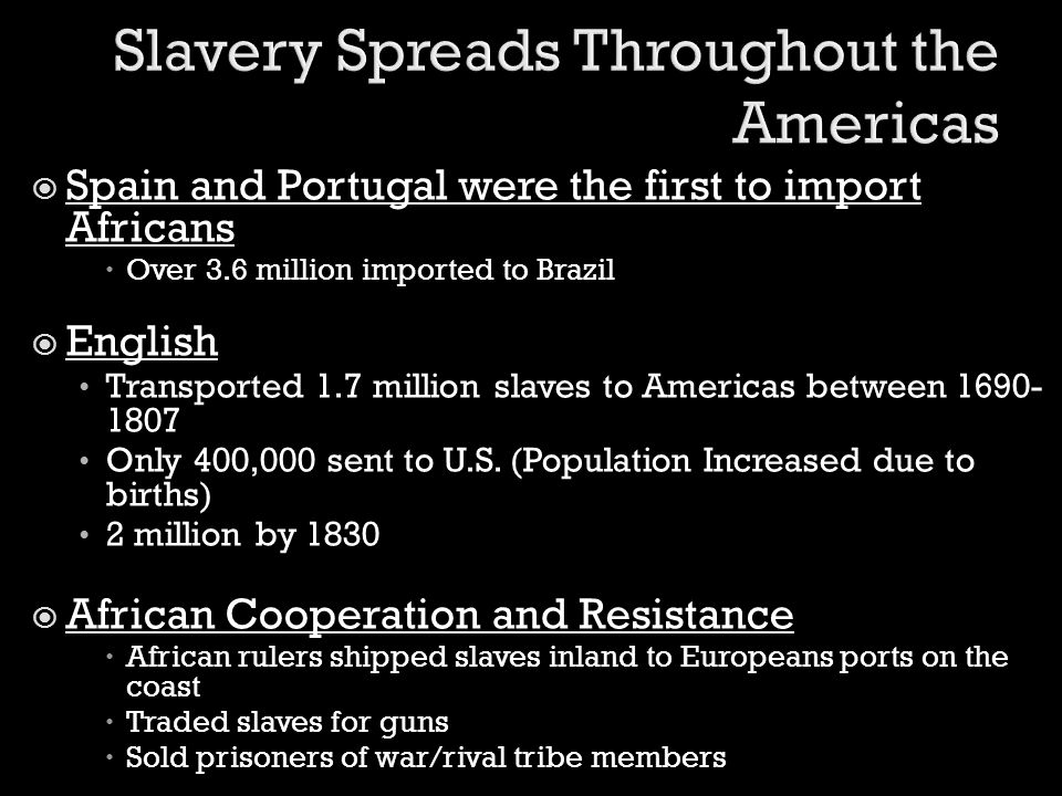  Spain and Portugal were the first to import Africans  Over 3.6 million imported to Brazil  English Transported 1.7 million slaves to Americas betw