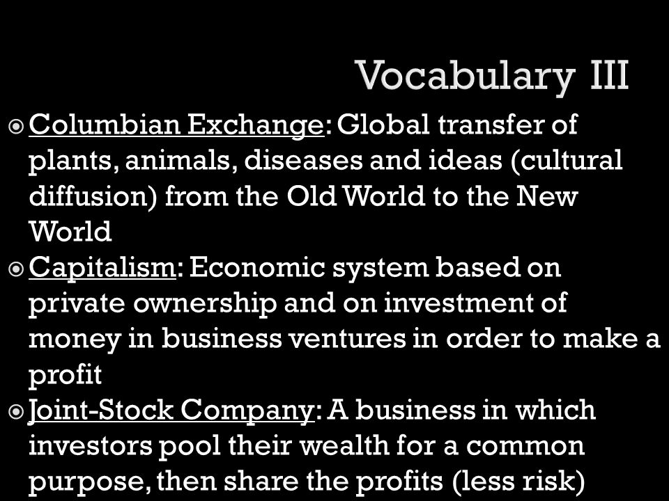  Columbian Exchange: Global transfer of plants, animals, diseases and ideas (cultural diffusion) from the Old World to the New World  Capitalism: Ec