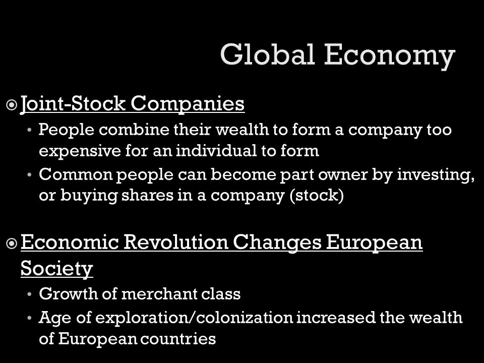  Joint-Stock Companies People combine their wealth to form a company too expensive for an individual to form Common people can become part owner by i