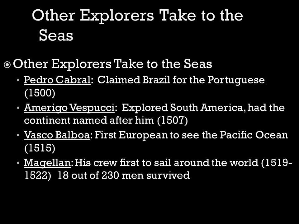  Other Explorers Take to the Seas Pedro Cabral: Claimed Brazil for the Portuguese (1500) Amerigo Vespucci: Explored South America, had the continent