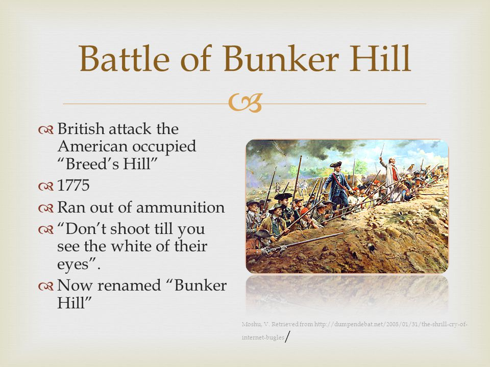  Battle of Bunker Hill  British attack the American occupied Breed's Hill  1775  Ran out of ammunition  Don't shoot till you see the white of their eyes .