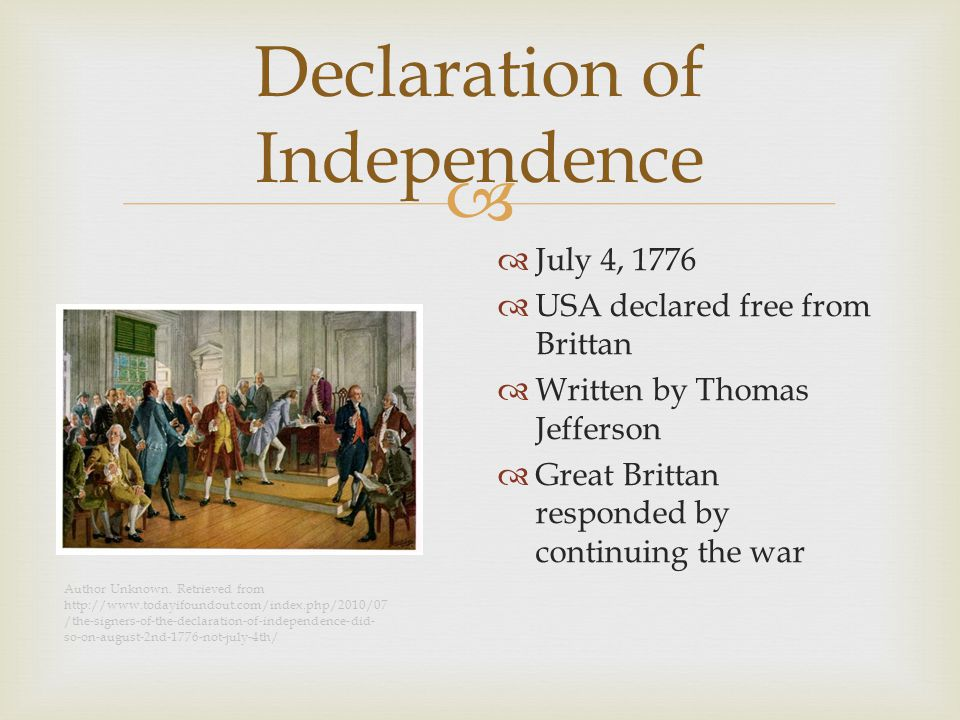  Declaration of Independence  July 4, 1776  USA declared free from Brittan  Written by Thomas Jefferson  Great Brittan responded by continuing the war Author Unknown.
