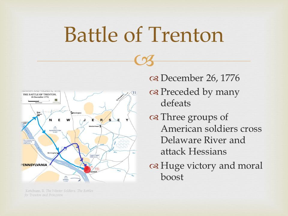  Battle of Trenton  December 26, 1776  Preceded by many defeats  Three groups of American soldiers cross Delaware River and attack Hessians  Huge victory and moral boost Ketchum, R.