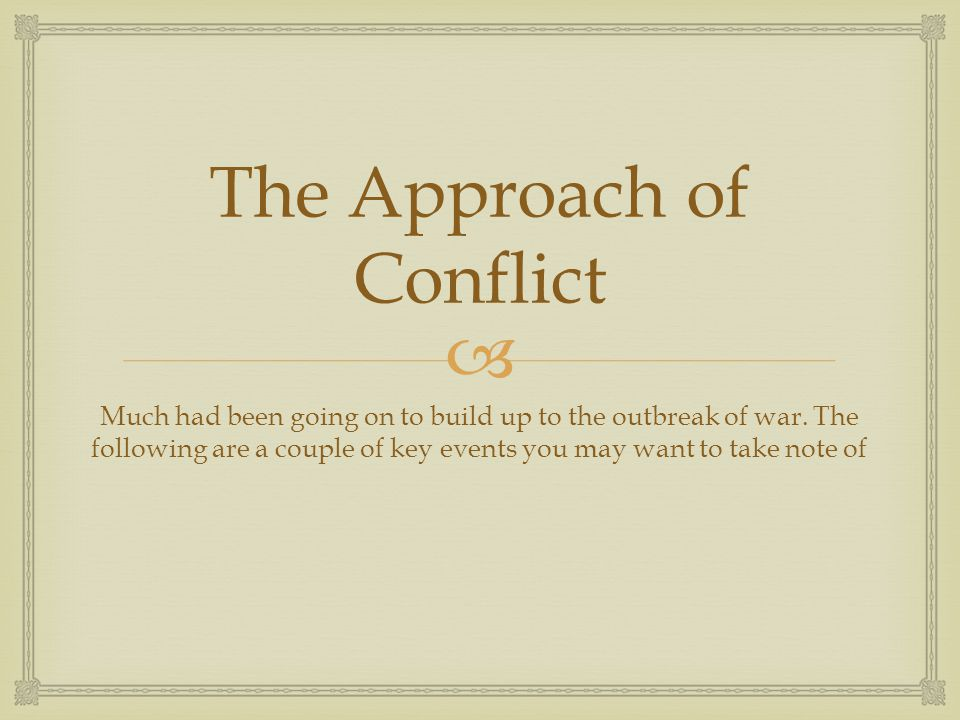  The Approach of Conflict Much had been going on to build up to the outbreak of war.