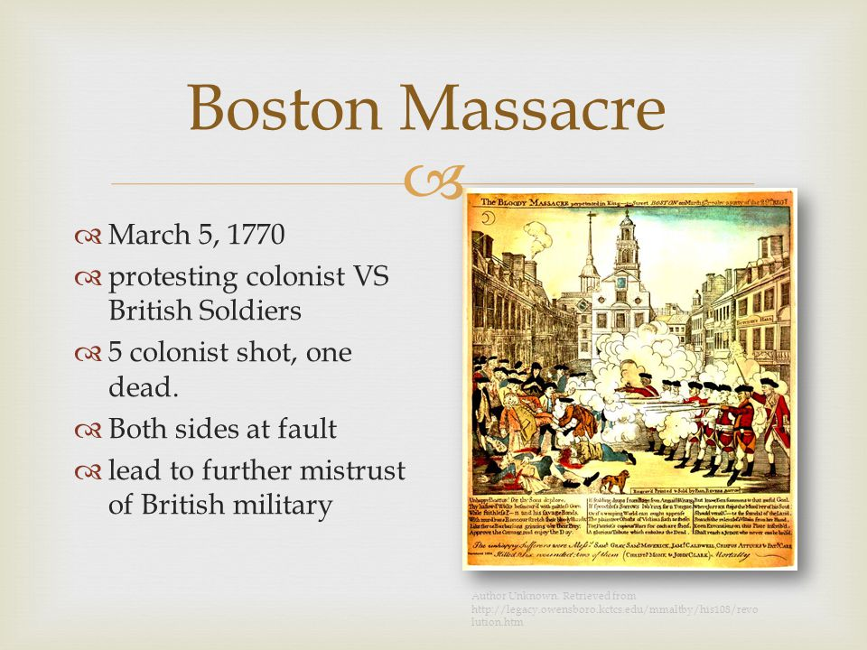 Boston Massacre  March 5, 1770  protesting colonist VS British Soldiers  5 colonist shot, one dead.