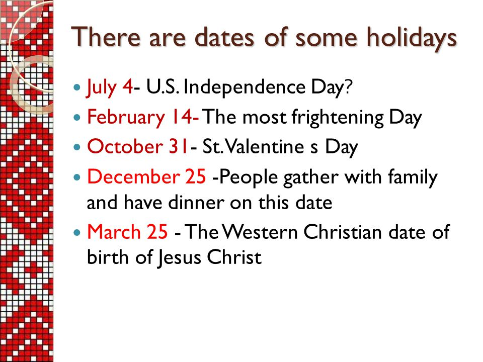 July 4- U.S. Independence Day. February 14- The most frightening Day October 31- St.