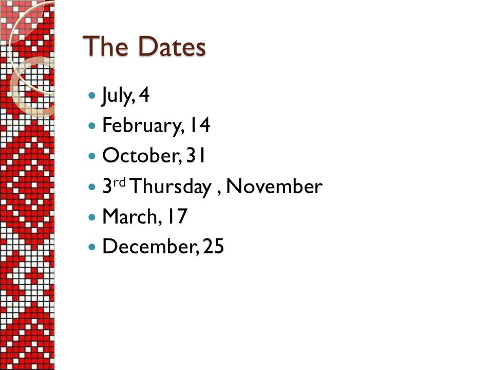 The Dates July, 4 February, 14 October, 31 3 rd Thursday, November March, 17 December, 25