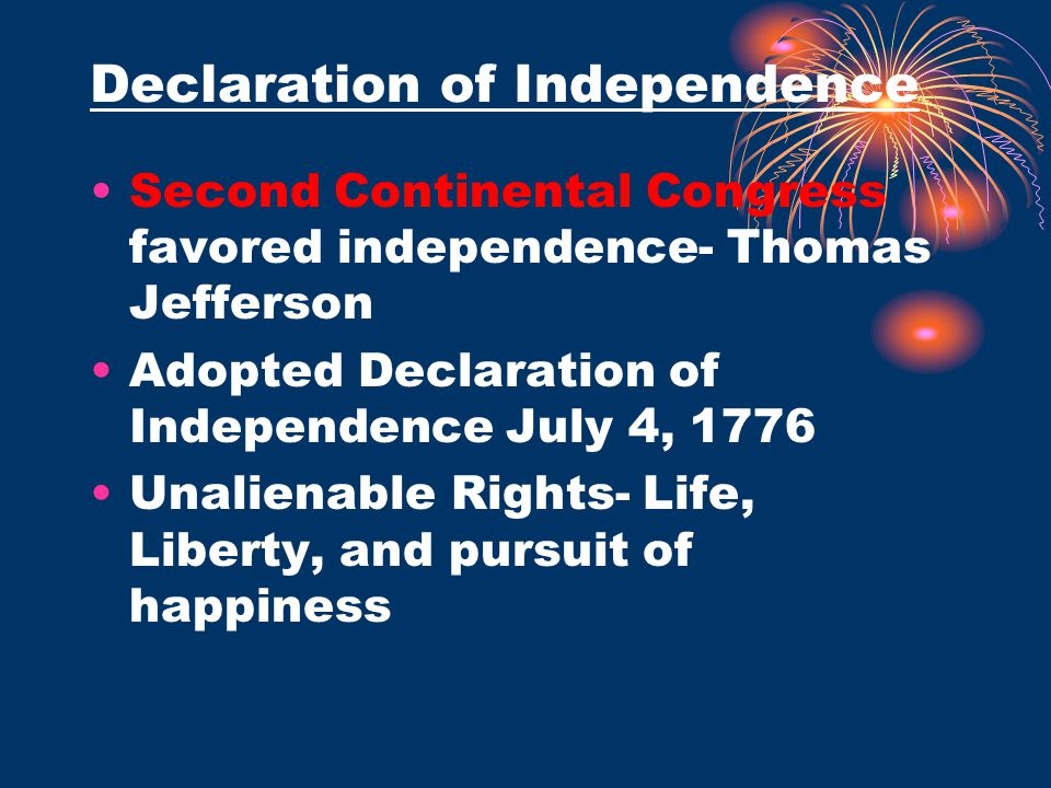 Declaration of Independence Second Continental Congress favored independence- Thomas Jefferson Adopted Declaration of Independence July 4, 1776 Unalie