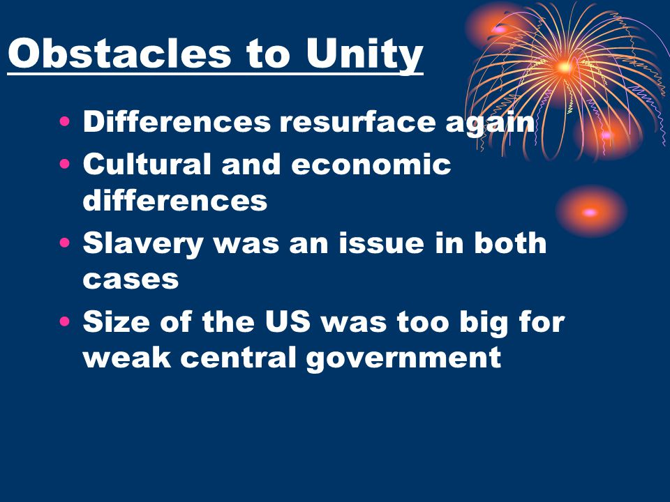 Obstacles to Unity Differences resurface again Cultural and economic differences Slavery was an issue in both cases Size of the US was too big for wea