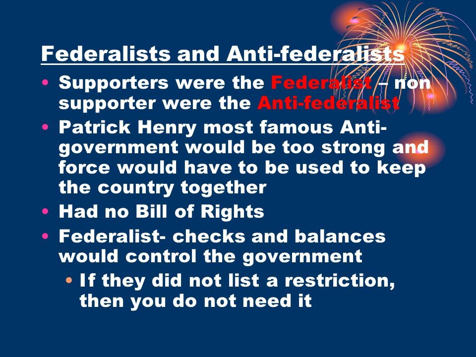 Federalists and Anti-federalists Supporters were the Federalist – non supporter were the Anti-federalist Patrick Henry most famous Anti- government wo