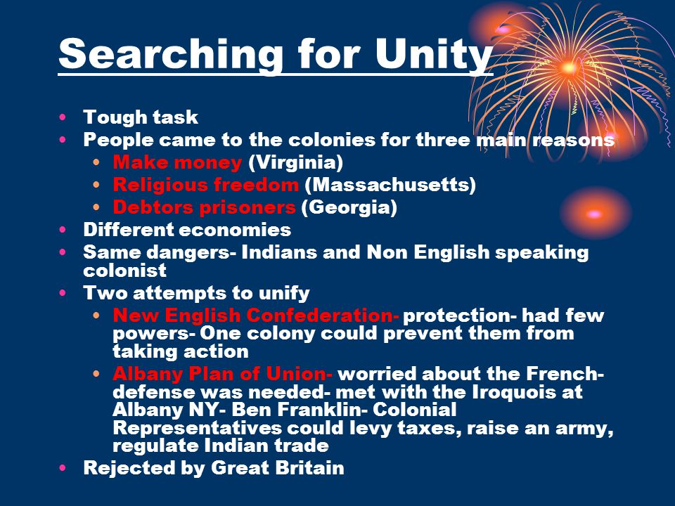 Searching for Unity Tough task People came to the colonies for three main reasons Make money (Virginia) Religious freedom (Massachusetts) Debtors pris