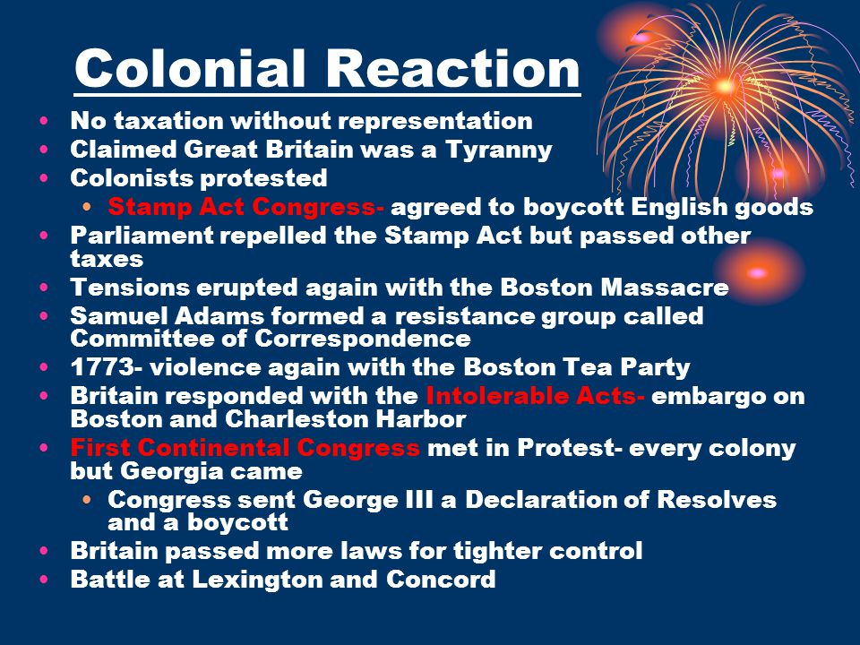 Colonial Reaction No taxation without representation Claimed Great Britain was a Tyranny Colonists protested Stamp Act Congress- agreed to boycott Eng