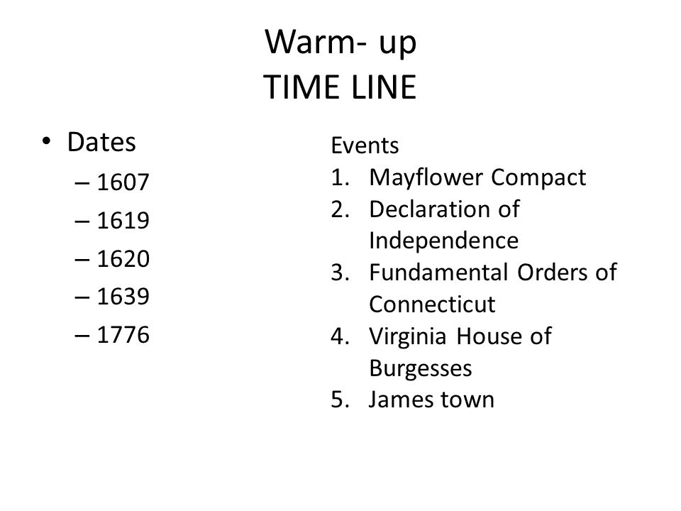 Warm- up TIME LINE Dates – 1607 – 1619 – 1620 – 1639 – 1776 Events 1.Mayflower Compact 2.Declaration of Independence 3.Fundamental Orders of Connectic