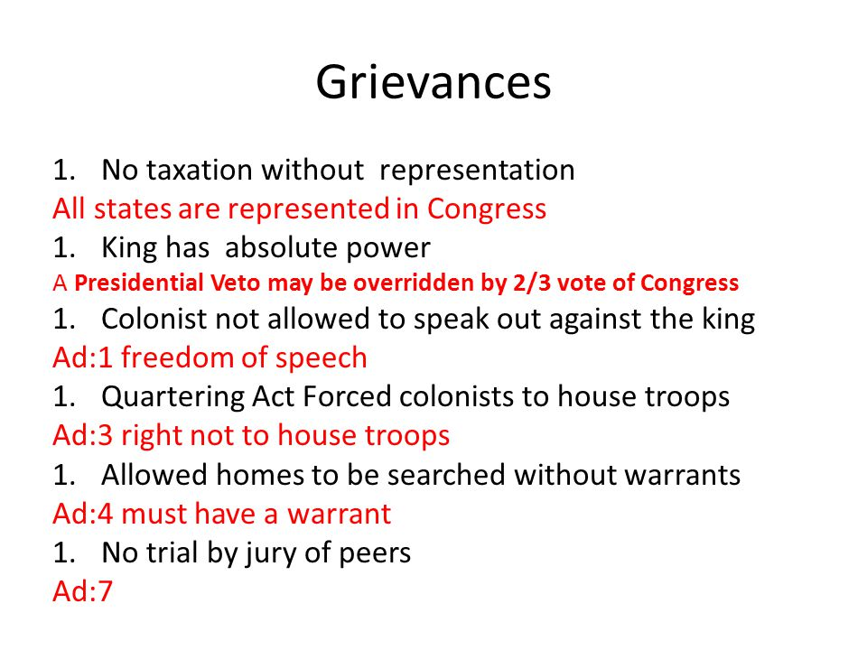 Grievances 1.No taxation without representation All states are represented in Congress 1.King has absolute power A Presidential Veto may be overridden