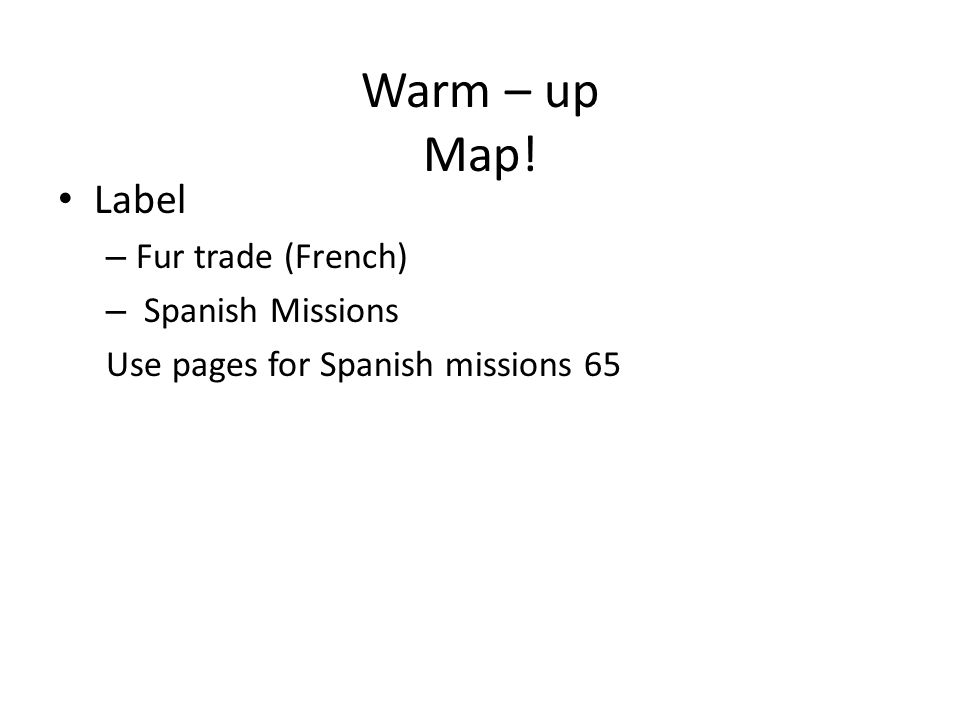 Warm – up Map! Label – Fur trade (French) – Spanish Missions Use pages for Spanish missions 65