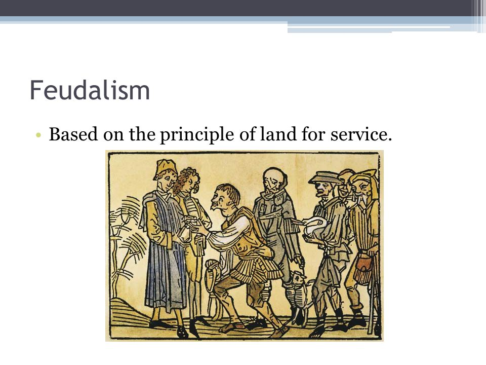 Feudalism Based on the principle of land for service.