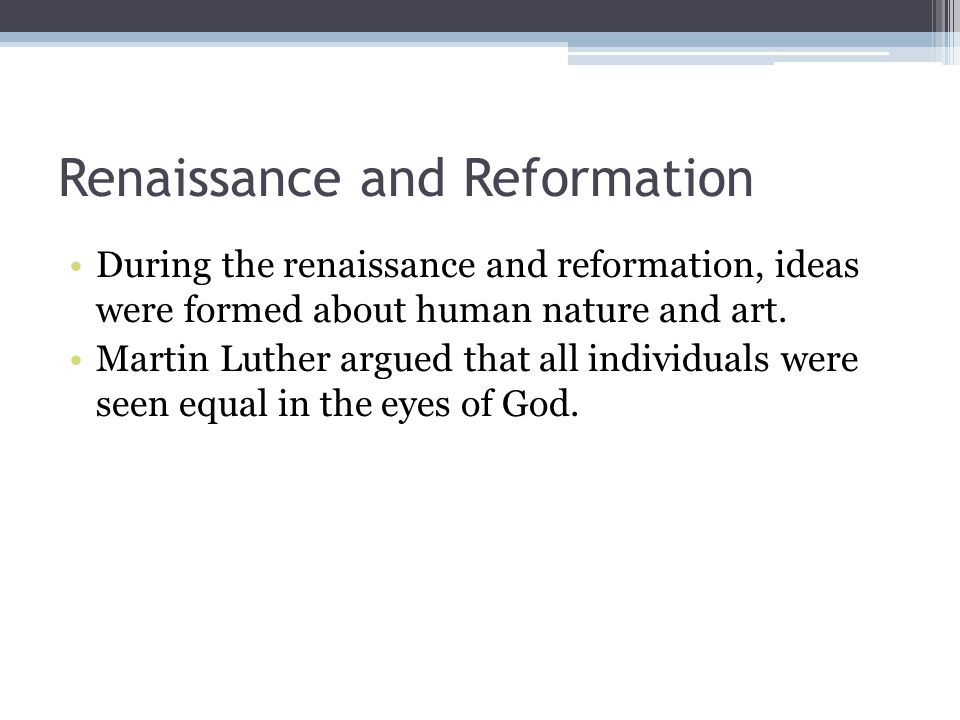 Renaissance and Reformation During the renaissance and reformation, ideas were formed about human nature and art.