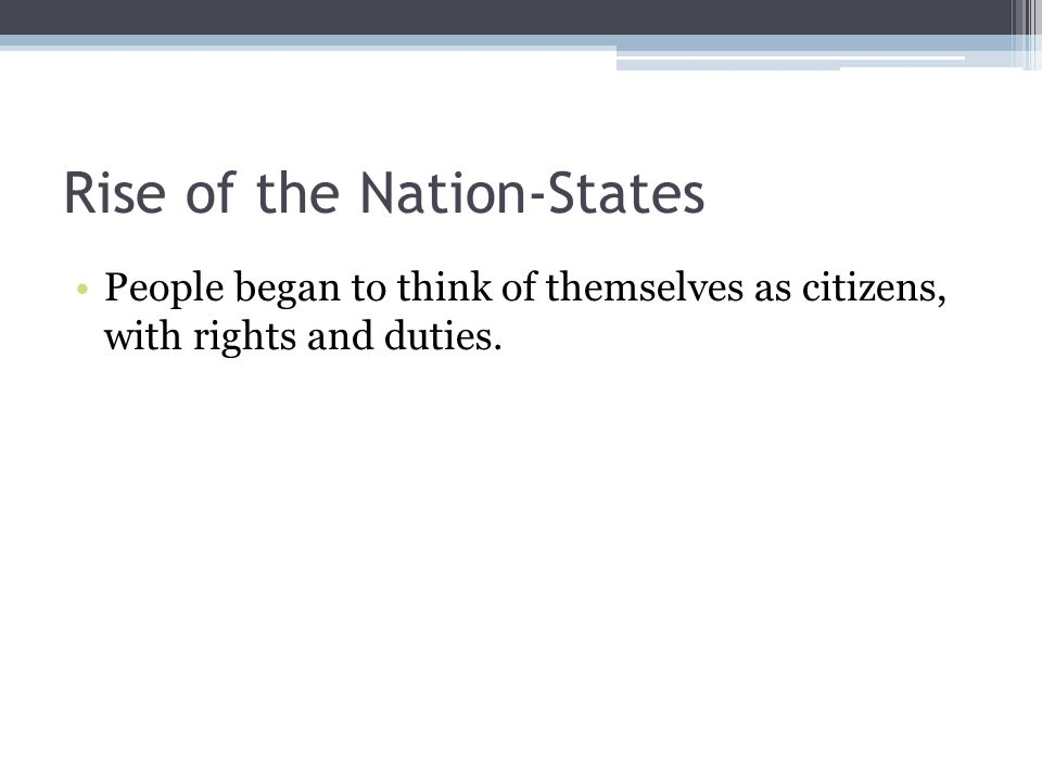 Rise of the Nation-States People began to think of themselves as citizens, with rights and duties.