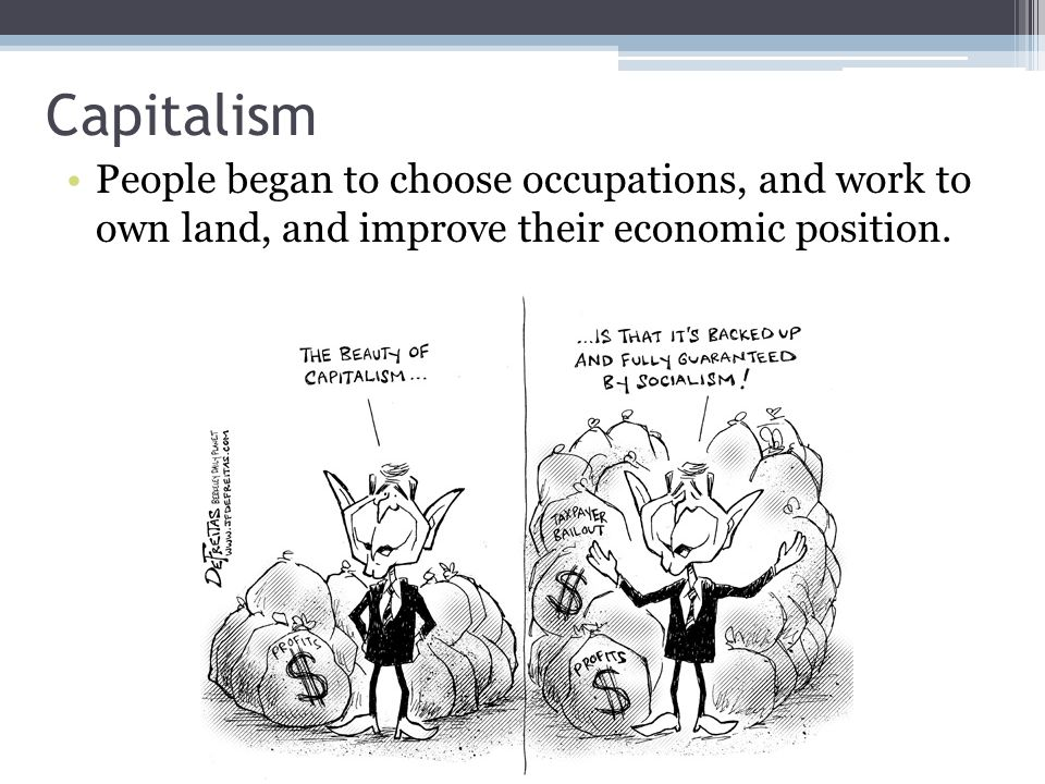 Capitalism People began to choose occupations, and work to own land, and improve their economic position.